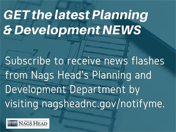 Get the latest Planning and Development news by signing up for news flashes at nagsheadnc.gov/notifyme.